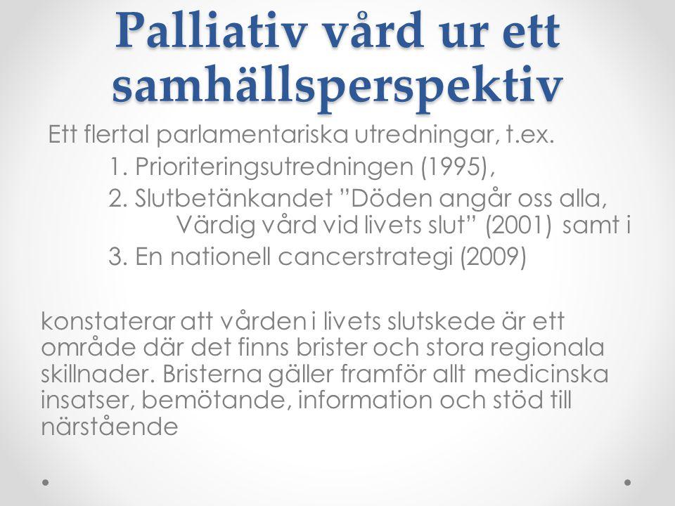 """Palliativ vård ur ett samhällsperspektiv Ett flertal parlamentariska utredningar, t.ex. 1. Prioriteringsutredningen (1995), 2. Slutbetänkandet """"Döden"""