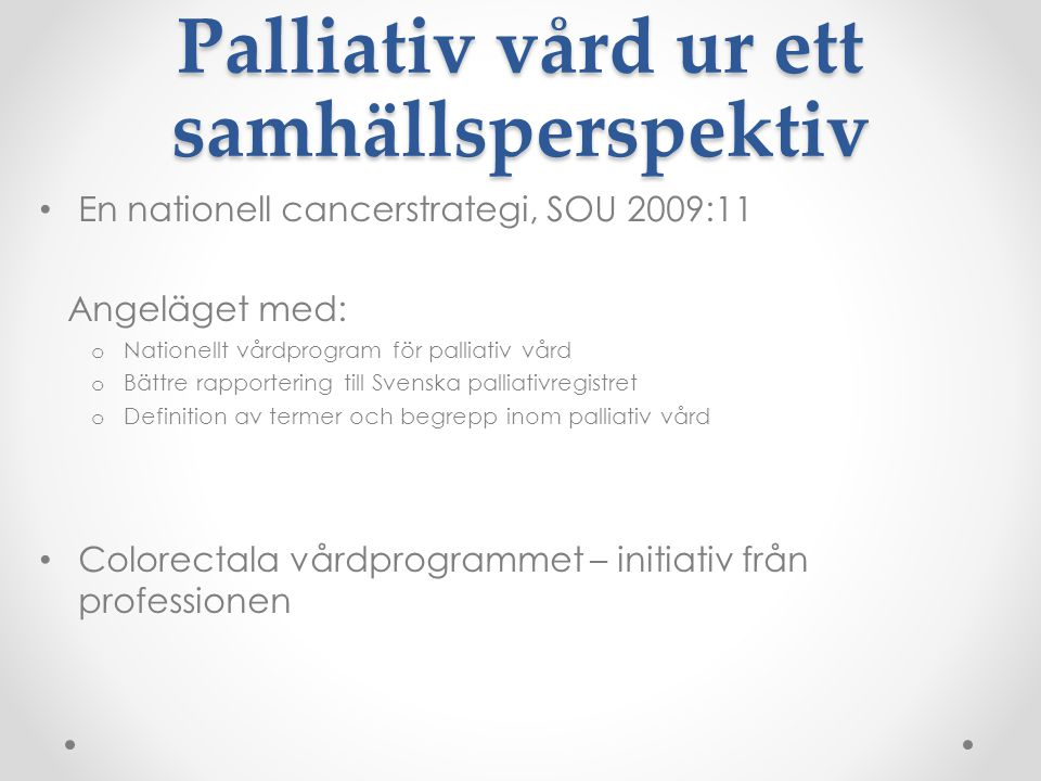 Palliativ vård ur ett samhällsperspektiv • En nationell cancerstrategi, SOU 2009:11 Angeläget med: o Nationellt vårdprogram för palliativ vård o Bättr