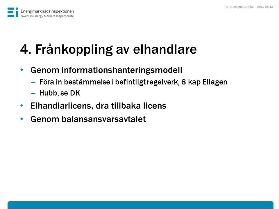 4. Frånkoppling av elhandlare • Genom informationshanteringsmodell – Föra in bestämmelse i befintligt regelverk, 8 kap Ellagen – Hubb, se DK • Elhandl