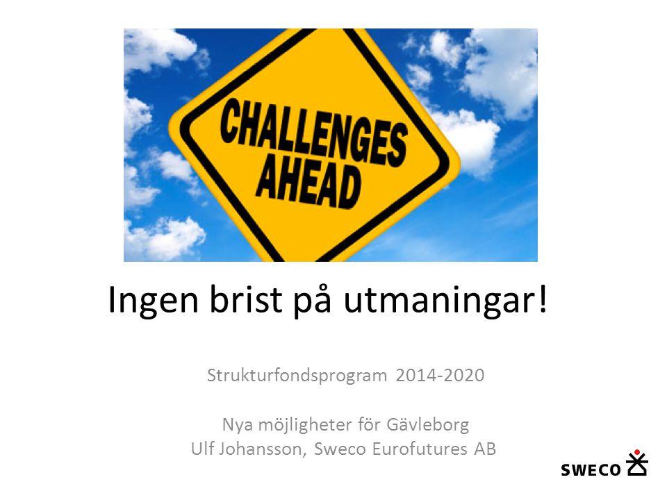 Ingen brist på utmaningar! Strukturfondsprogram 2014-2020 Nya möjligheter för Gävleborg Ulf Johansson, Sweco Eurofutures AB