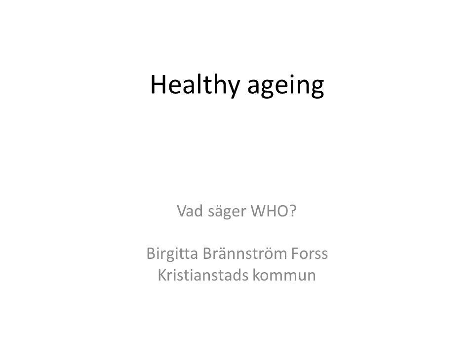 Healthy ageing Vad säger WHO? Birgitta Brännström Forss Kristianstads kommun