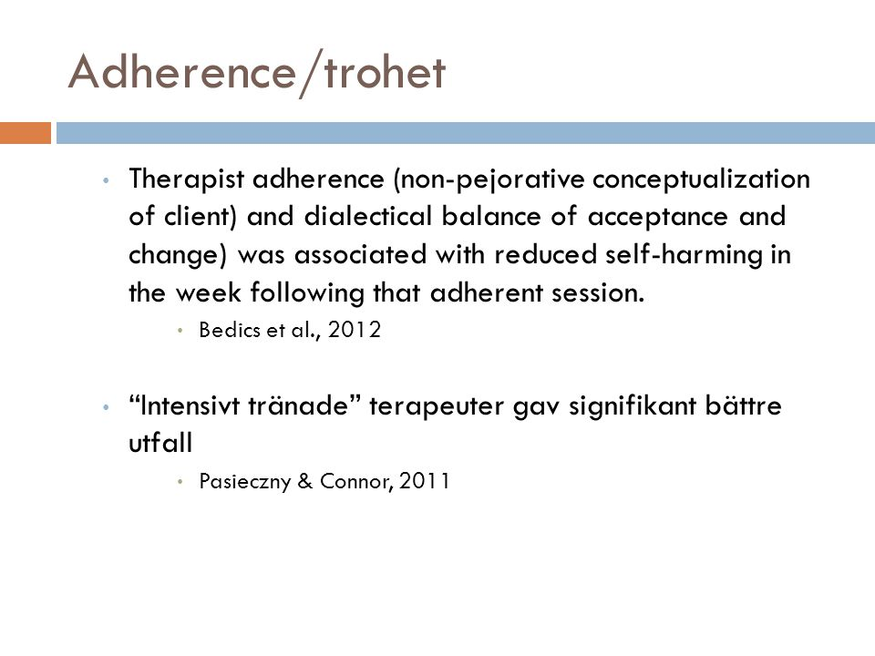 Adherence/trohet • Therapist adherence (non-pejorative conceptualization of client) and dialectical balance of acceptance and change) was associated with reduced self-harming in the week following that adherent session.