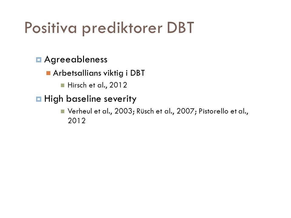 Positiva prediktorer DBT  Agreeableness  Arbetsallians viktig i DBT  Hirsch et al., 2012  High baseline severity  Verheul et al., 2003; Rüsch et al., 2007; Pistorello et al., 2012