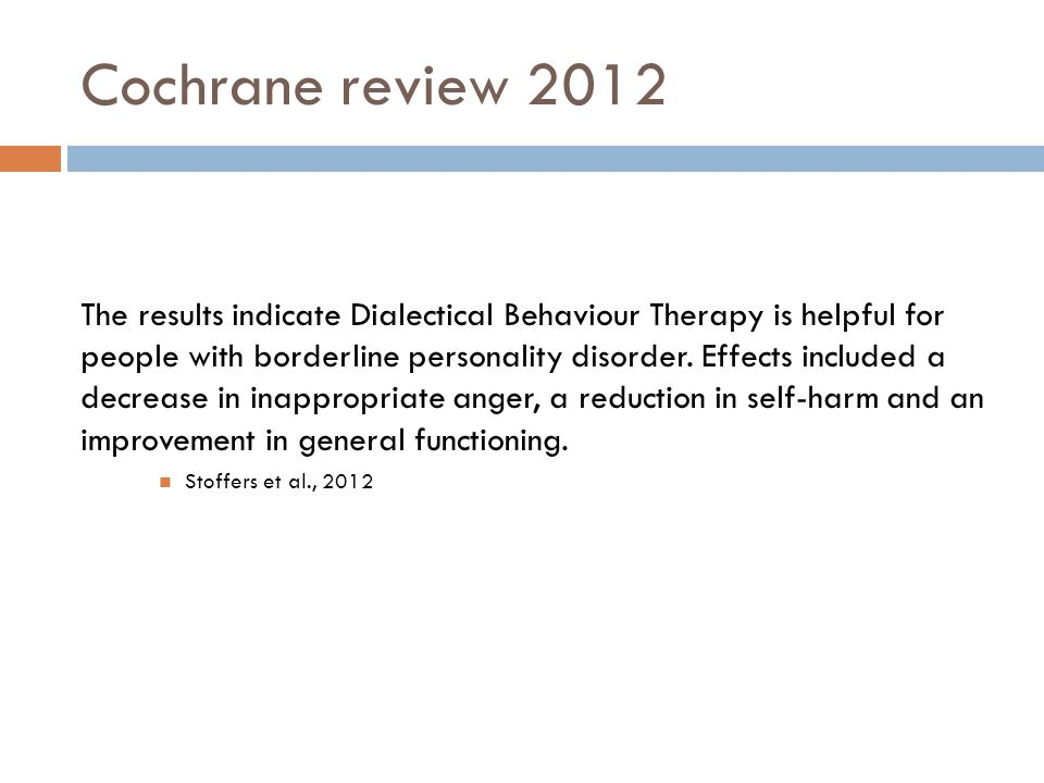 Cochrane review 2012 The results indicate Dialectical Behaviour Therapy is helpful for people with borderline personality disorder.