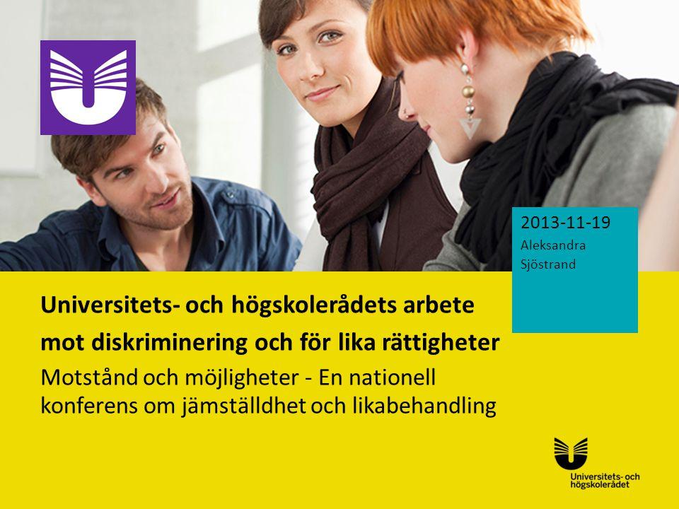 Sv Universitets- och högskolerådets arbete mot diskriminering och för lika rättigheter Motstånd och möjligheter - En nationell konferens om jämställdhet och likabehandling 2013-11-19 Aleksandra Sjöstrand