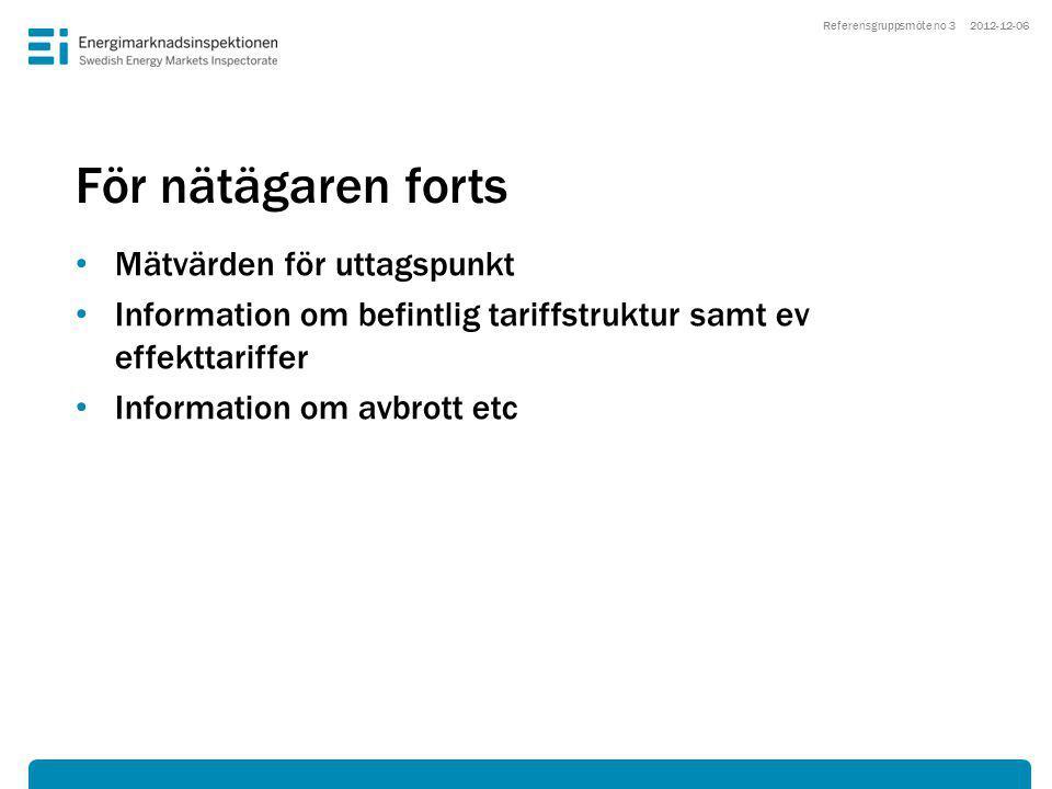 För nätägaren forts • Mätvärden för uttagspunkt • Information om befintlig tariffstruktur samt ev effekttariffer • Information om avbrott etc 2012-12-06Referensgruppsmöte no 3