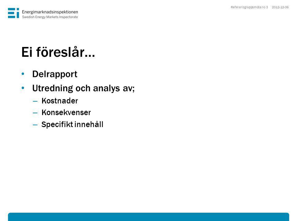 Ei föreslår… • Delrapport • Utredning och analys av; – Kostnader – Konsekvenser – Specifikt innehåll 2012-12-06Referensgruppsmöte no 3