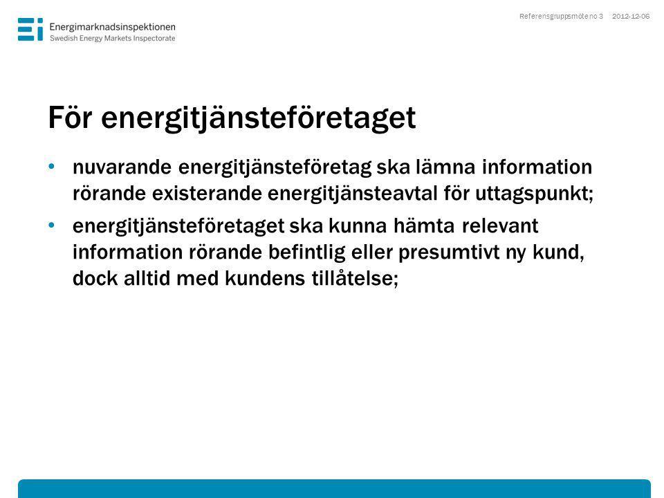 För energitjänsteföretaget • nuvarande energitjänsteföretag ska lämna information rörande existerande energitjänsteavtal för uttagspunkt; • energitjänsteföretaget ska kunna hämta relevant information rörande befintlig eller presumtivt ny kund, dock alltid med kundens tillåtelse; 2012-12-06Referensgruppsmöte no 3