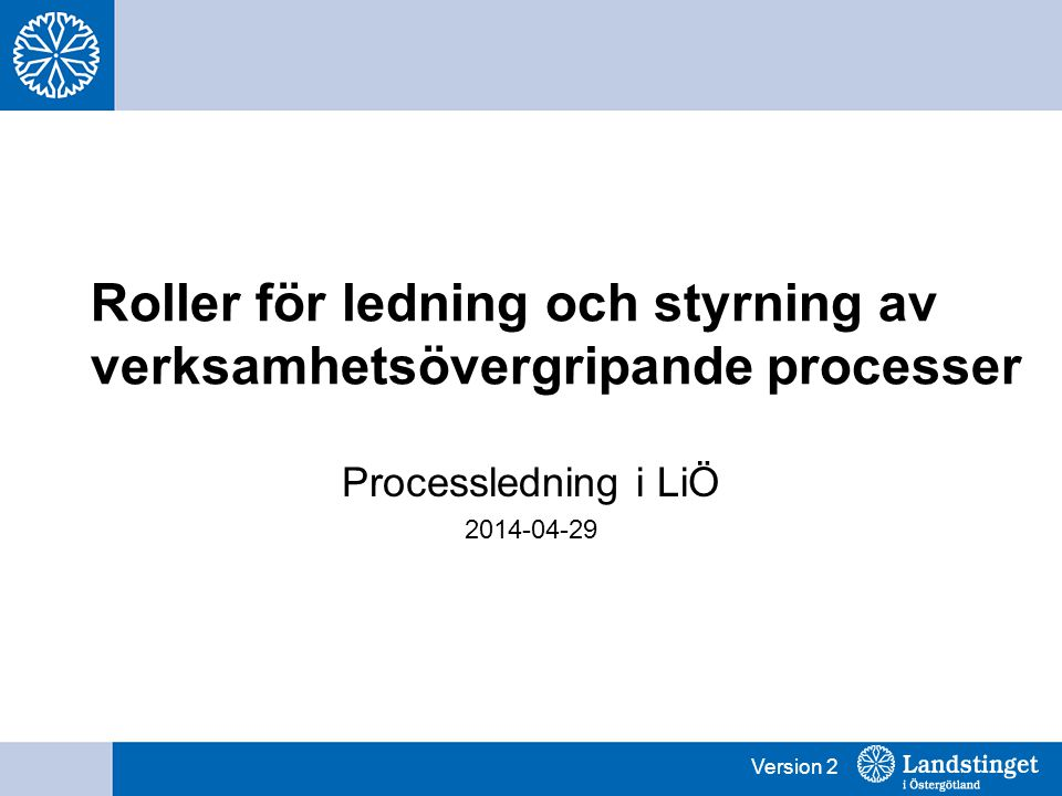 Version 2 Roller för ledning och styrning av verksamhetsövergripande processer Processledning i LiÖ 2014-04-29
