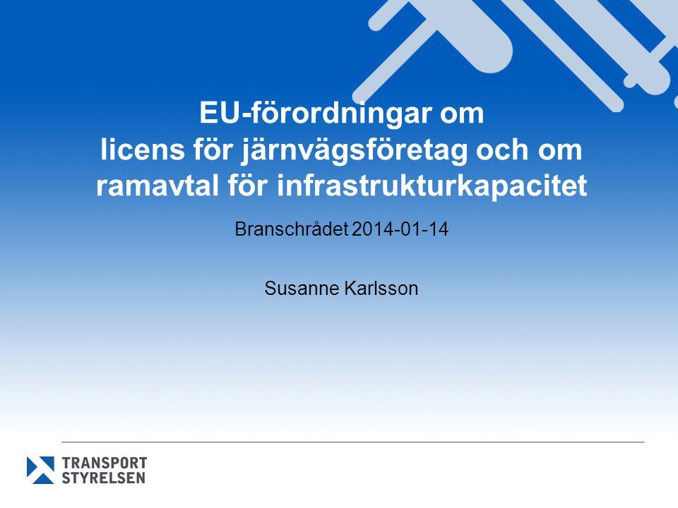EU-förordningar om licens för järnvägsföretag och om ramavtal för infrastrukturkapacitet Branschrådet 2014-01-14 Susanne Karlsson