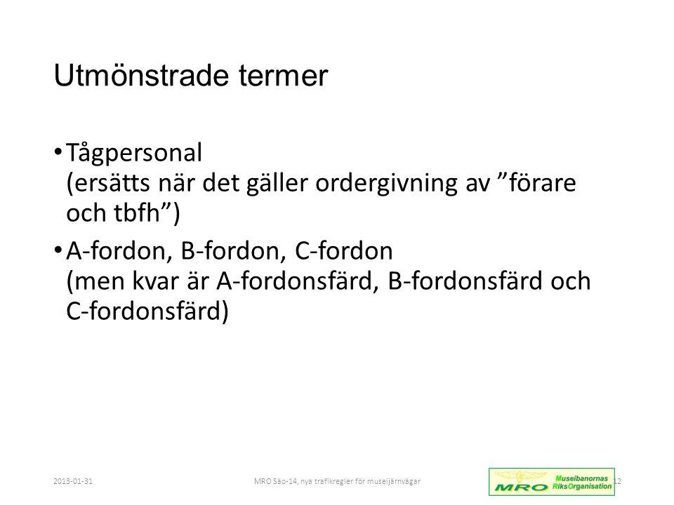 Utmönstrade termer • Tågpersonal (ersätts när det gäller ordergivning av förare och tbfh ) • A-fordon, B-fordon, C-fordon (men kvar är A-fordonsfärd, B-fordonsfärd och C-fordonsfärd) 2013-01-31MRO Säo-14, nya trafikregler för museijärnvägar12