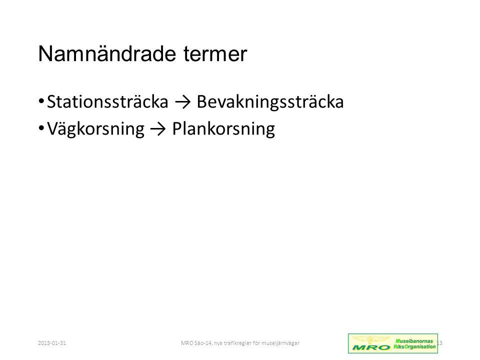 Namnändrade termer • Stationssträcka → Bevakningssträcka • Vägkorsning → Plankorsning 2013-01-31MRO Säo-14, nya trafikregler för museijärnvägar13