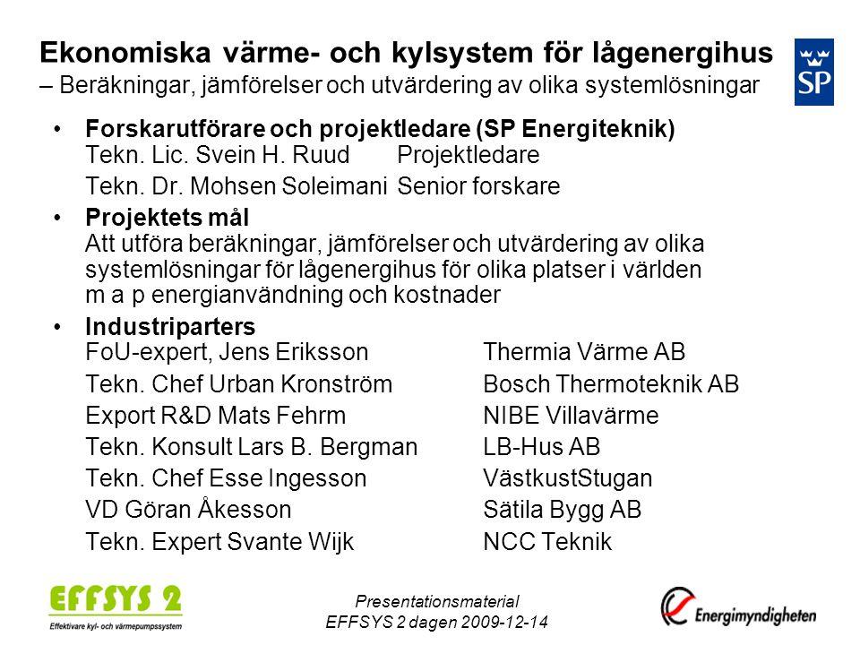 Presentationsmaterial EFFSYS 2 dagen 2009-12-14 Ekonomiska värme- och kylsystem för lågenergihus – Beräkningar, jämförelser och utvärdering av olika systemlösningar •Forskarutförare och projektledare (SP Energiteknik) Tekn.