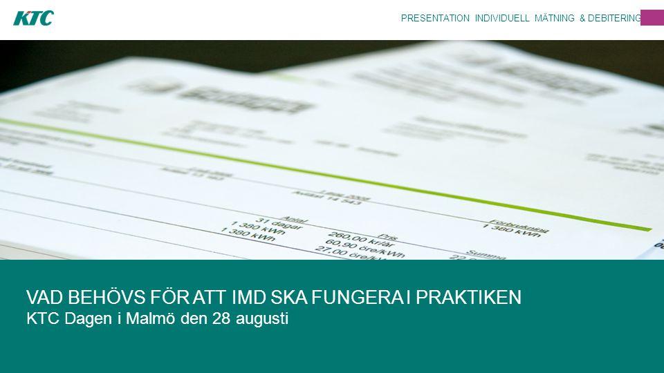 PRESENTATION INDIVIDUELL MÄTNING & DEBITERING VAD BEHÖVS FÖR ATT IMD SKA FUNGERA I PRAKTIKEN KTC Dagen i Malmö den 28 augusti