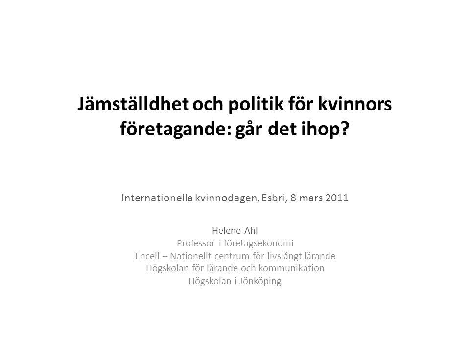 Jämställdhet och politik för kvinnors företagande: går det ihop? Internationella kvinnodagen, Esbri, 8 mars 2011 Helene Ahl Professor i företagsekonom