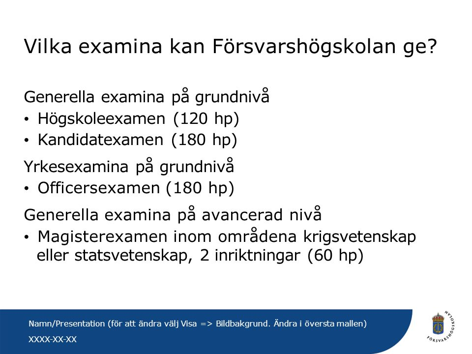 XXXX-XX-XX Namn/Presentation (för att ändra välj Visa => Bildbakgrund. Ändra i översta mallen) Vilka examina kan Försvarshögskolan ge? Generella exami