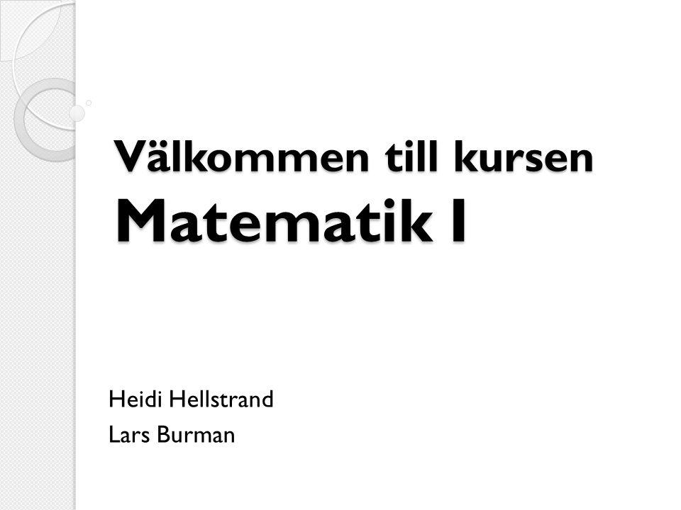 Välkommen till kursen Matematik I Heidi Hellstrand Lars Burman