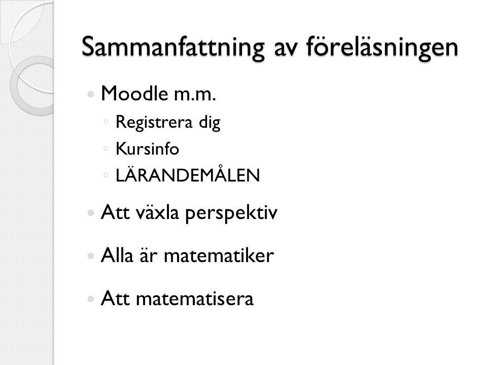Sammanfattning av föreläsningen  Moodle m.m. ◦ Registrera dig ◦ Kursinfo ◦ LÄRANDEMÅLEN  Att växla perspektiv  Alla är matematiker  Att matematise