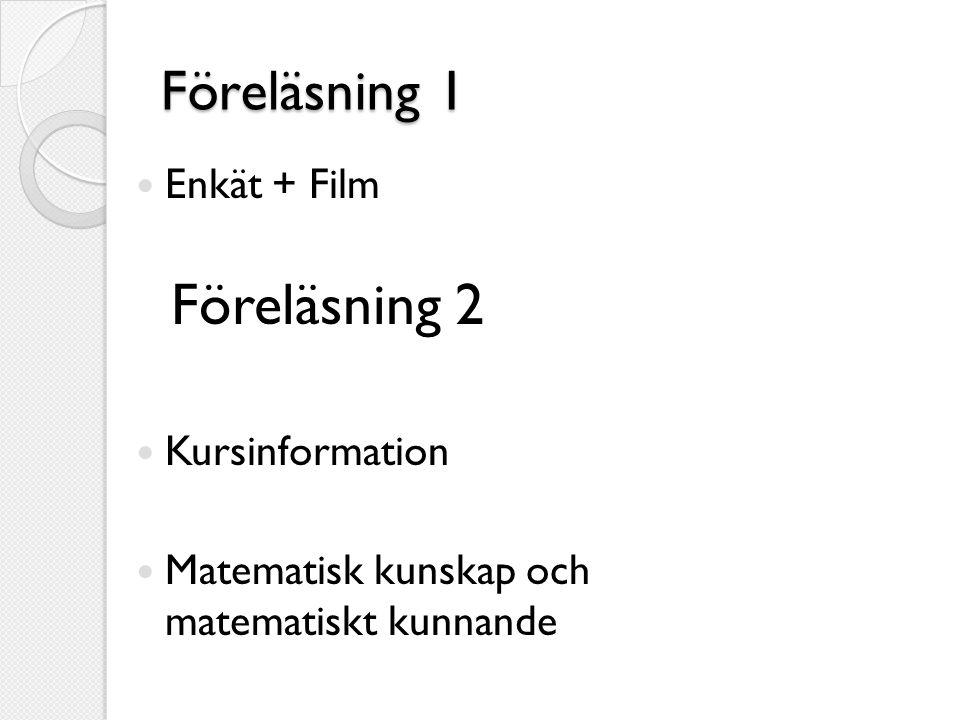 Föreläsning 1  Enkät + Film Föreläsning 2  Kursinformation  Matematisk kunskap och matematiskt kunnande