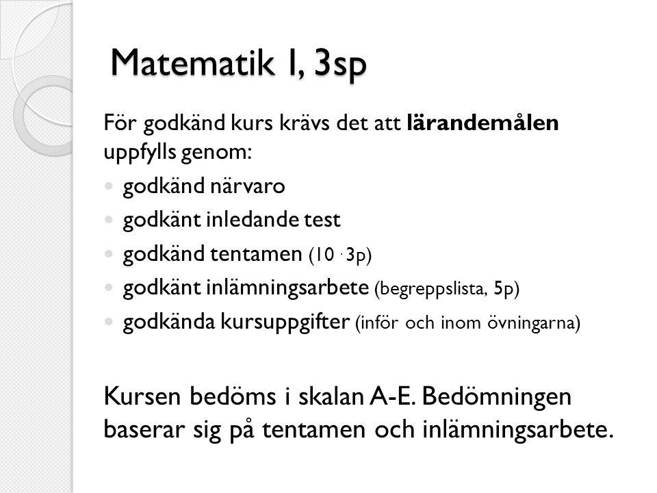 Matematik I, 3sp För godkänd kurs krävs det att lärandemålen uppfylls genom:  godkänd närvaro  godkänt inledande test  godkänd tentamen (10. 3p) 