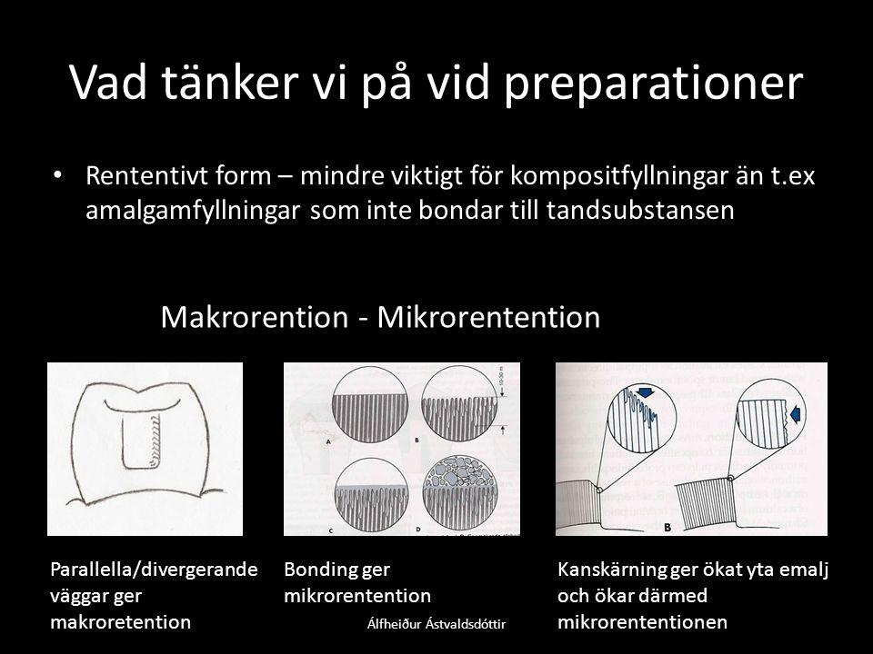 Vad tänker vi på vid preparationer • Rententivt form – mindre viktigt för kompositfyllningar än t.ex amalgamfyllningar som inte bondar till tandsubstansen Makrorention - Mikrorentention Parallella/divergerande väggar ger makroretention Bonding ger mikrorentention Kanskärning ger ökat yta emalj och ökar därmed mikrorententionen Álfheiður Ástvaldsdóttir