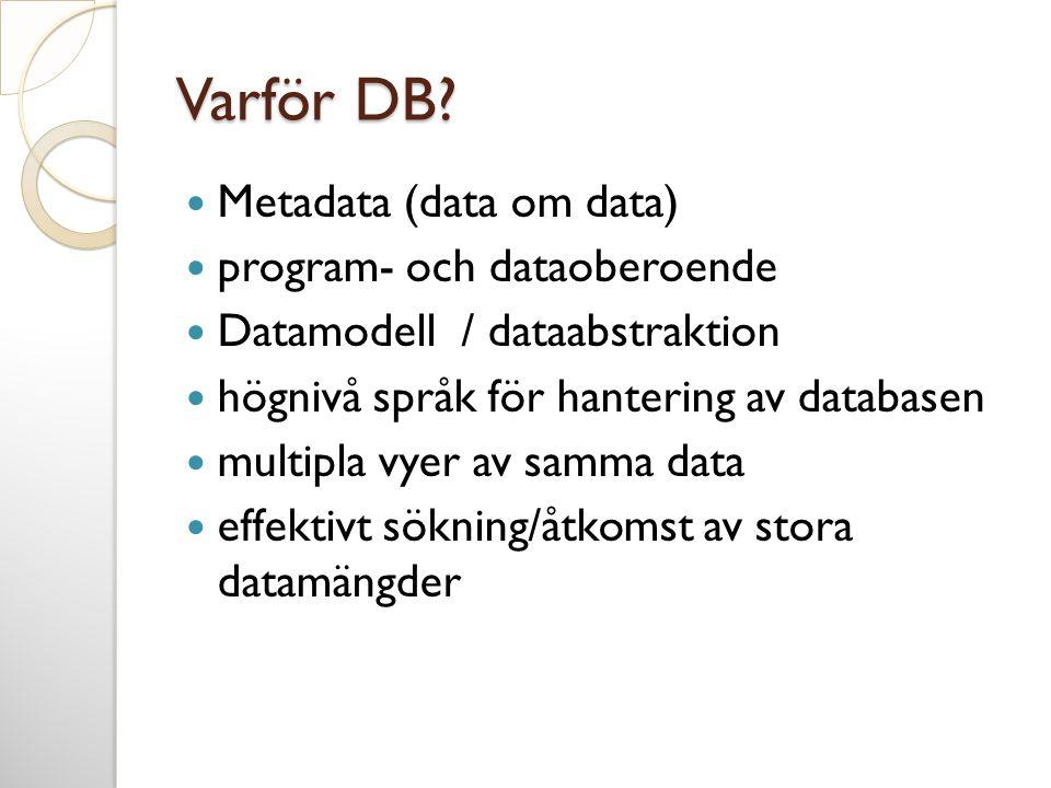 Database Management System - DBMS  Tillåter användare att skapa nya databaser och specificera schema (dvs logiska beskrivningar av data)  Ger användare möjligheten att ställa frågor, lägga till eller ta bort data  Stödjer lagring av stora mängder av data (gigabytes, terabytes) över en längre tidsperiod  Har säkerhetsrutiner för att hålla databasens innehåll konsistent  Kontrollerar åtkomst  Tillåter flera användare att använda och ändra databasen samtidigt (transaktionshantering)