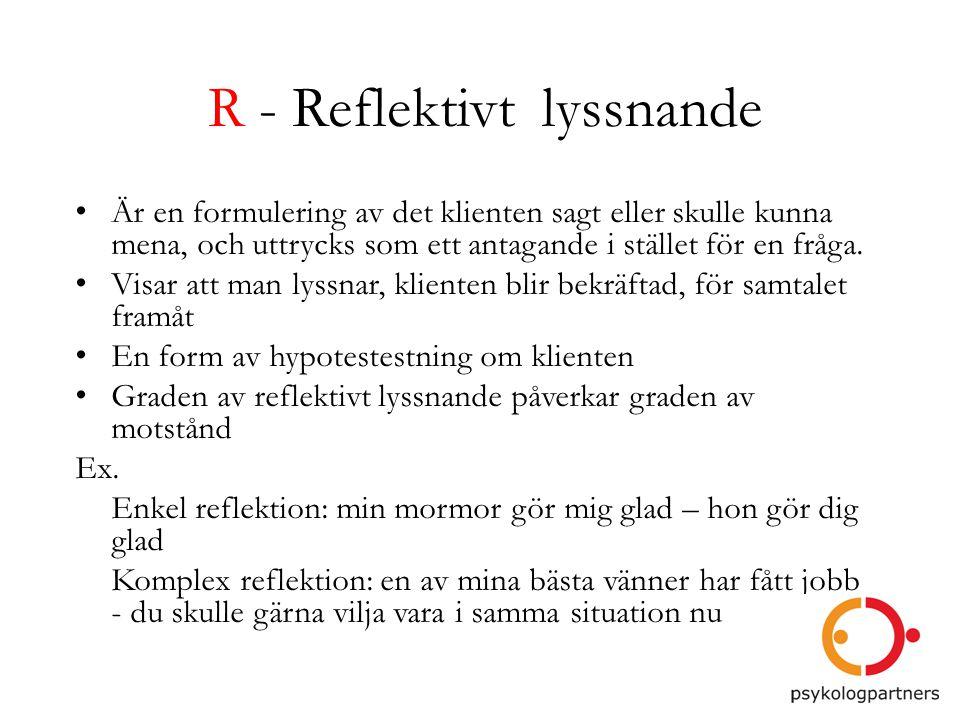 R - Reflektivt lyssnande • Är en formulering av det klienten sagt eller skulle kunna mena, och uttrycks som ett antagande i stället för en fråga. • Vi