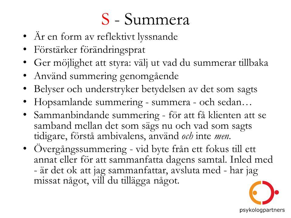 S - Summera • Är en form av reflektivt lyssnande • Förstärker förändringsprat • Ger möjlighet att styra: välj ut vad du summerar tillbaka • Använd sum