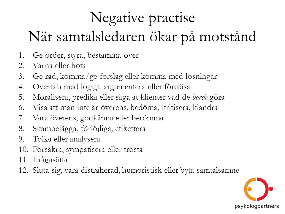 Negative practise När samtalsledaren ökar på motstånd 1.Ge order, styra, bestämma över 2.Varna eller hota 3.Ge råd, komma/ge förslag eller komma med l