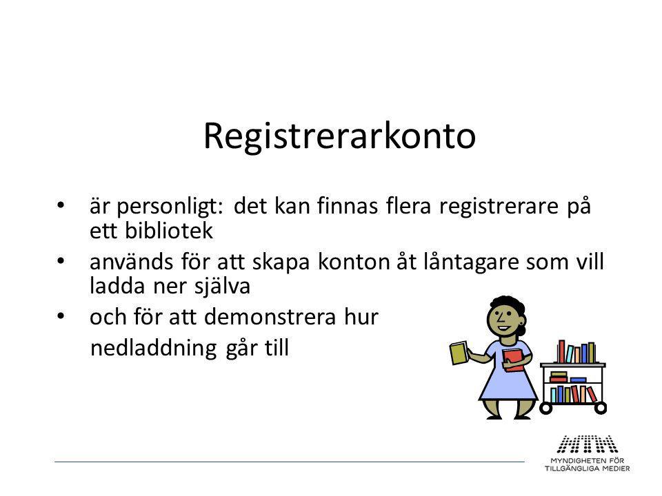 Registrerarkonto • är personligt: det kan finnas flera registrerare på ett bibliotek • används för att skapa konton åt låntagare som vill ladda ner sj