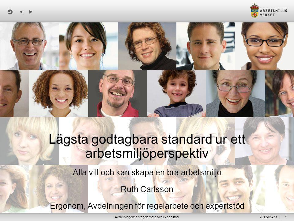 | 2012-05-23Avdelningen för regelarbete och expertstöd1 Lägsta godtagbara standard ur ett arbetsmiljöperspektiv Alla vill och kan skapa en bra arbetsm