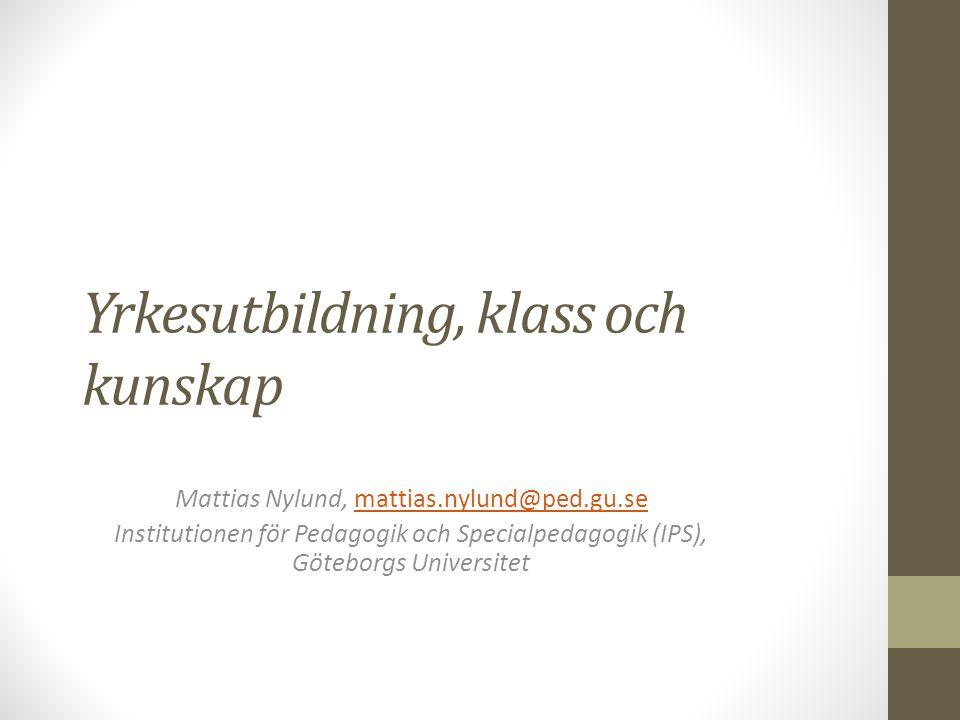 Yrkesutbildning, klass och kunskap Mattias Nylund, mattias.nylund@ped.gu.semattias.nylund@ped.gu.se Institutionen för Pedagogik och Specialpedagogik (