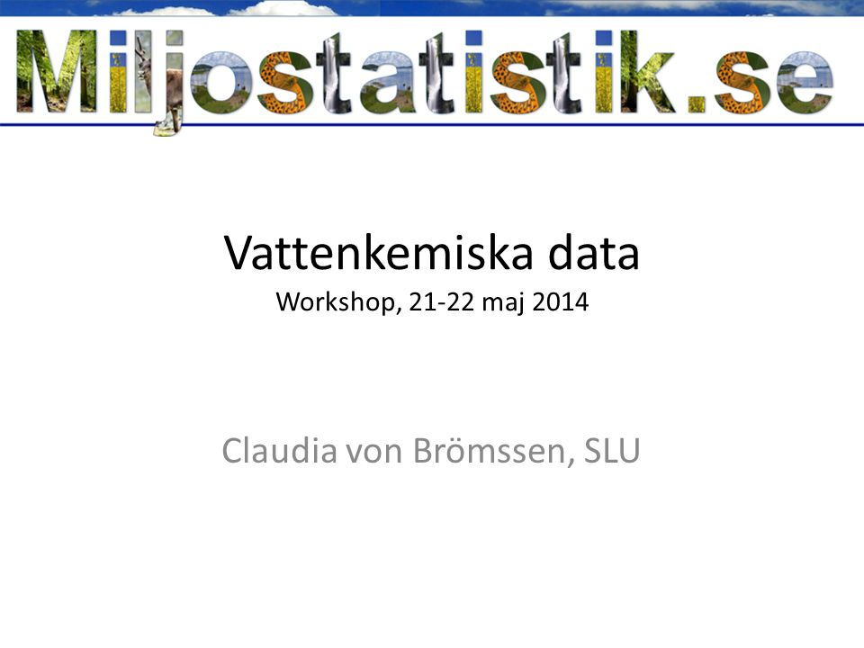 Vattenkemiska data Workshop, 21-22 maj 2014 Claudia von Brömssen, SLU
