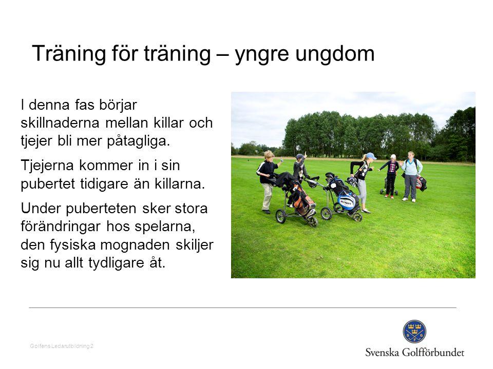 Golfens Ledarutbildning 2 Träning för träning – yngre ungdom I denna fas börjar skillnaderna mellan killar och tjejer bli mer påtagliga. Tjejerna komm