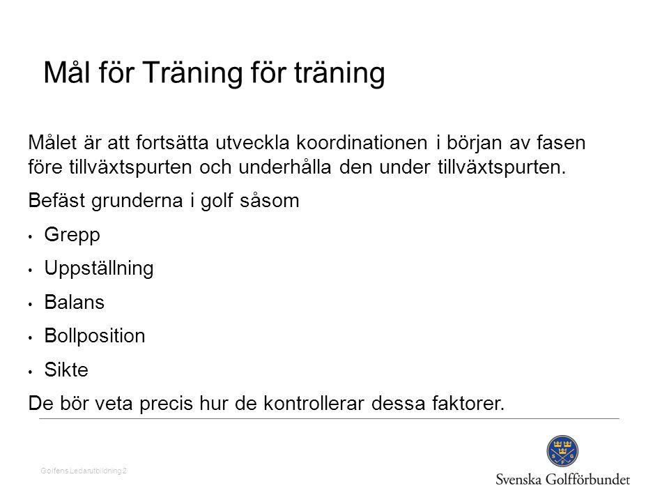 Golfens Ledarutbildning 2 Mål för Träning för träning Målet är att fortsätta utveckla koordinationen i början av fasen före tillväxtspurten och underh