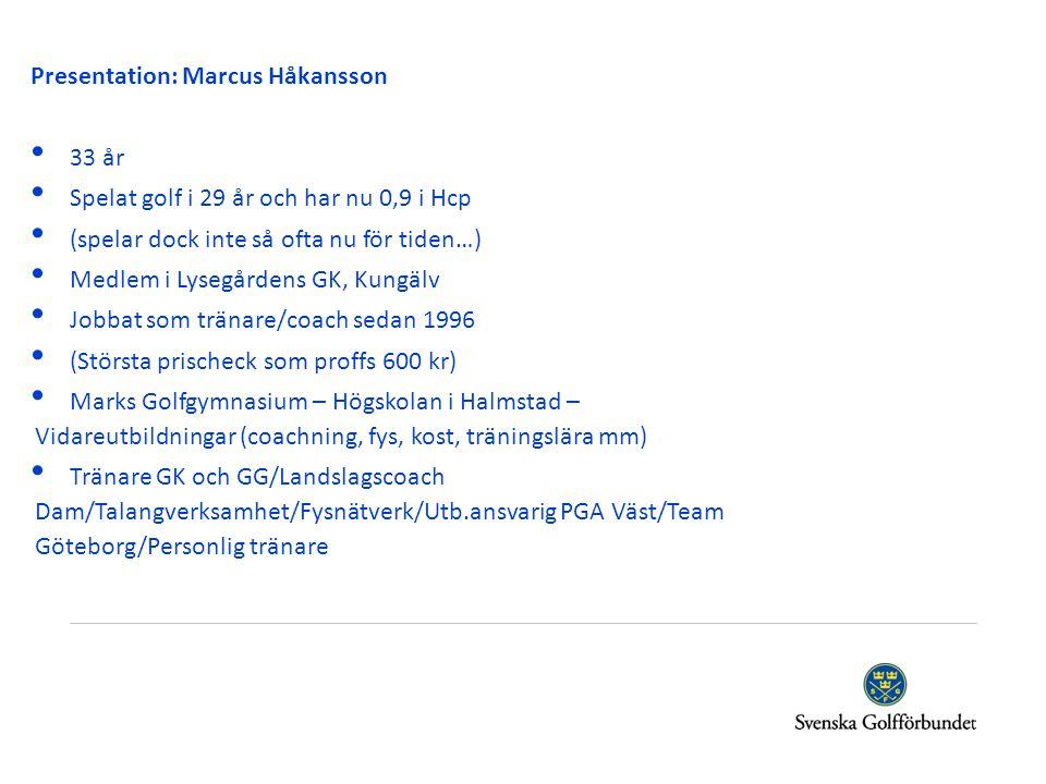 Presentation: Marcus Håkansson •3•33 år •S•Spelat golf i 29 år och har nu 0,9 i Hcp •(•(spelar dock inte så ofta nu för tiden…) •M•Medlem i Lysegården