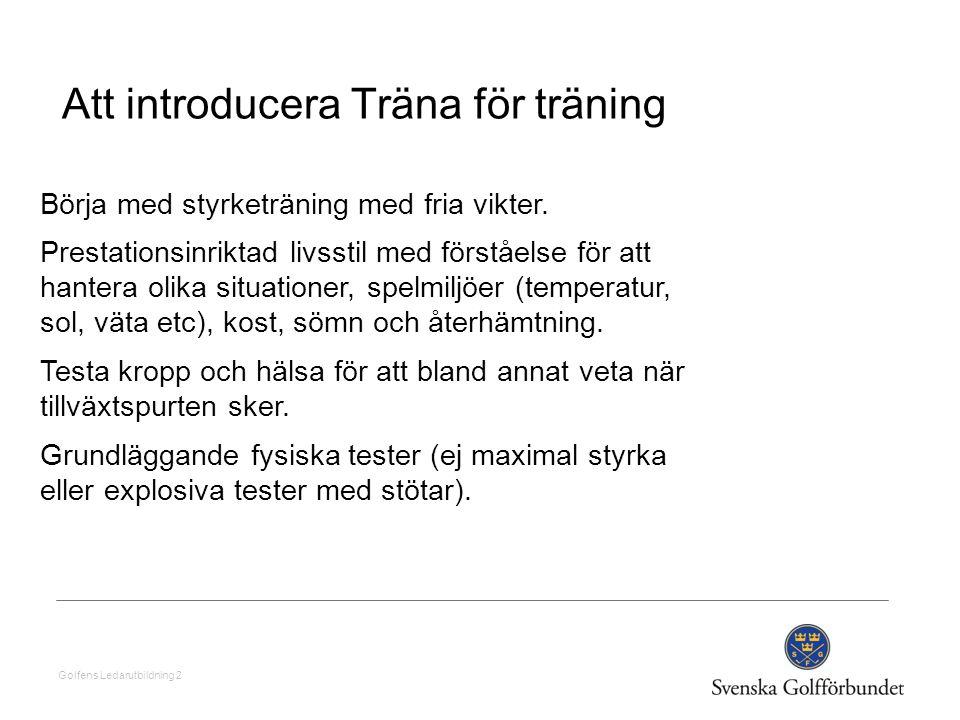 Golfens Ledarutbildning 2 Att introducera Träna för träning Börja med styrketräning med fria vikter. Prestationsinriktad livsstil med förståelse för a