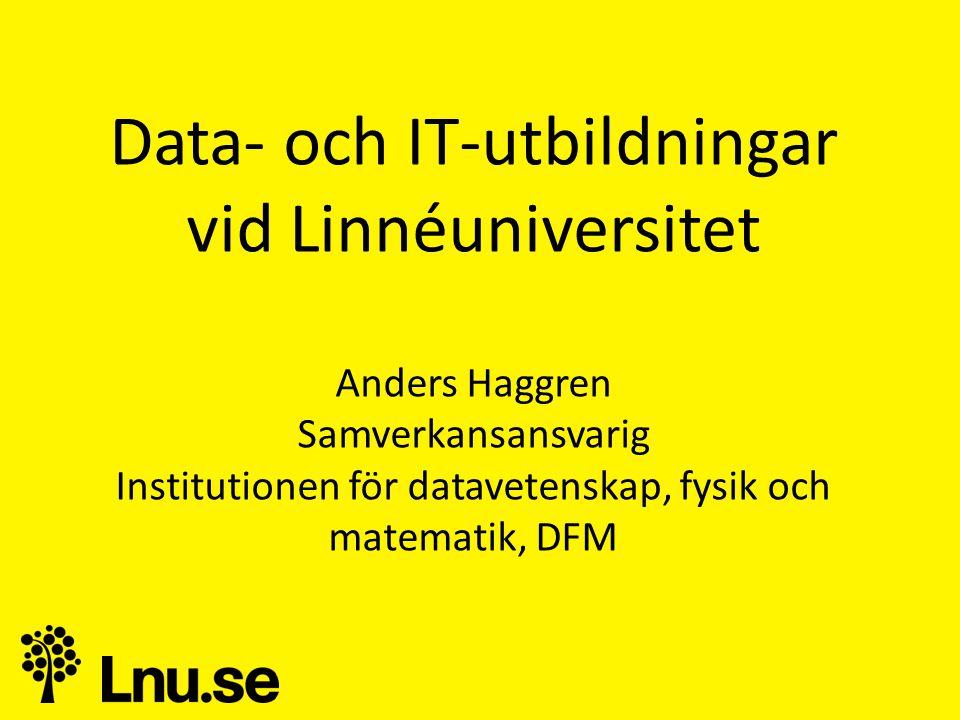 Data- och IT-utbildningar vid Linnéuniversitet Anders Haggren Samverkansansvarig Institutionen för datavetenskap, fysik och matematik, DFM