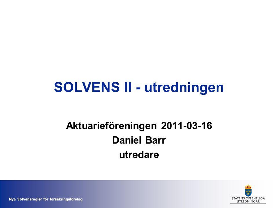Nya Solvensregler för försäkringsföretag SOLVENS II - utredningen Aktuarieföreningen 2011-03-16 Daniel Barr utredare