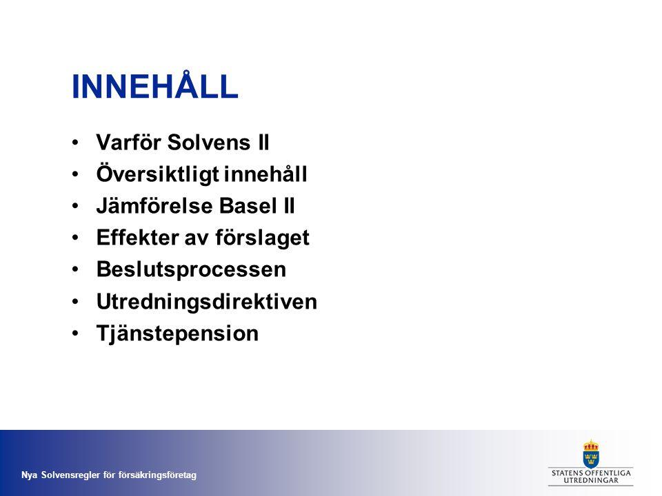 Nya Solvensregler för försäkringsföretag INNEHÅLL •Varför Solvens II •Översiktligt innehåll •Jämförelse Basel II •Effekter av förslaget •Beslutsproces