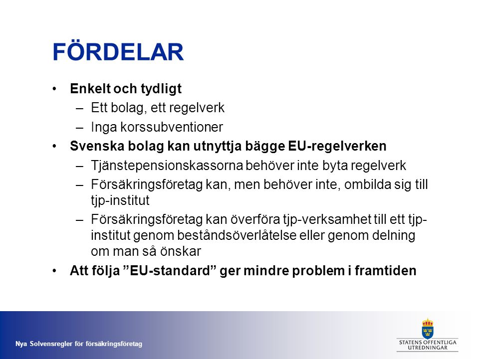 Nya Solvensregler för försäkringsföretag FÖRDELAR •Enkelt och tydligt –Ett bolag, ett regelverk –Inga korssubventioner •Svenska bolag kan utnyttja bäg
