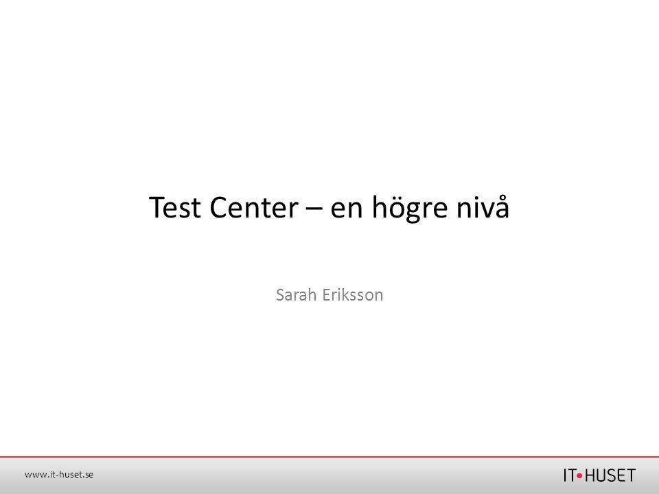 www.it-huset.se Test Center – en högre nivå Sarah Eriksson