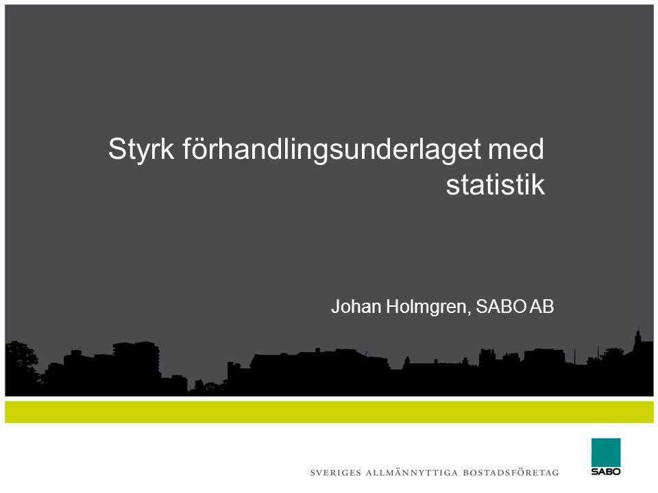 Styrk förhandlingsunderlaget med statistik Johan Holmgren, SABO AB