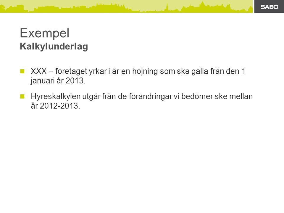 Exempel Kalkylunderlag  XXX – företaget yrkar i år en höjning som ska gälla från den 1 januari år 2013.  Hyreskalkylen utgår från de förändringar vi
