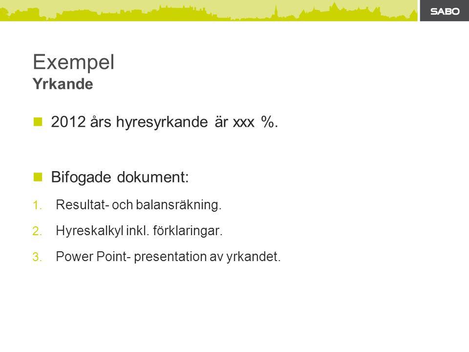 Exempel Yrkande  2012 års hyresyrkande är xxx %.  Bifogade dokument: 1. Resultat- och balansräkning. 2. Hyreskalkyl inkl. förklaringar. 3. Power Poi