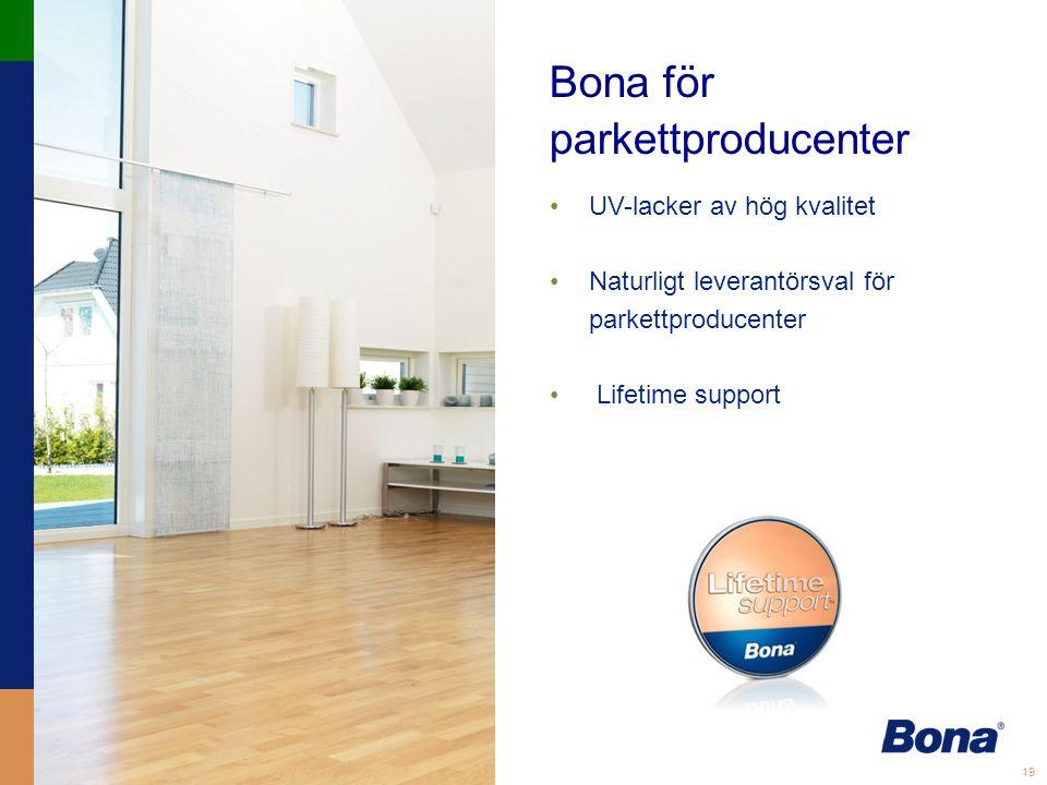 19 Bona för parkettproducenter •UV-lacker av hög kvalitet •Naturligt leverantörsval för parkettproducenter • Lifetime support