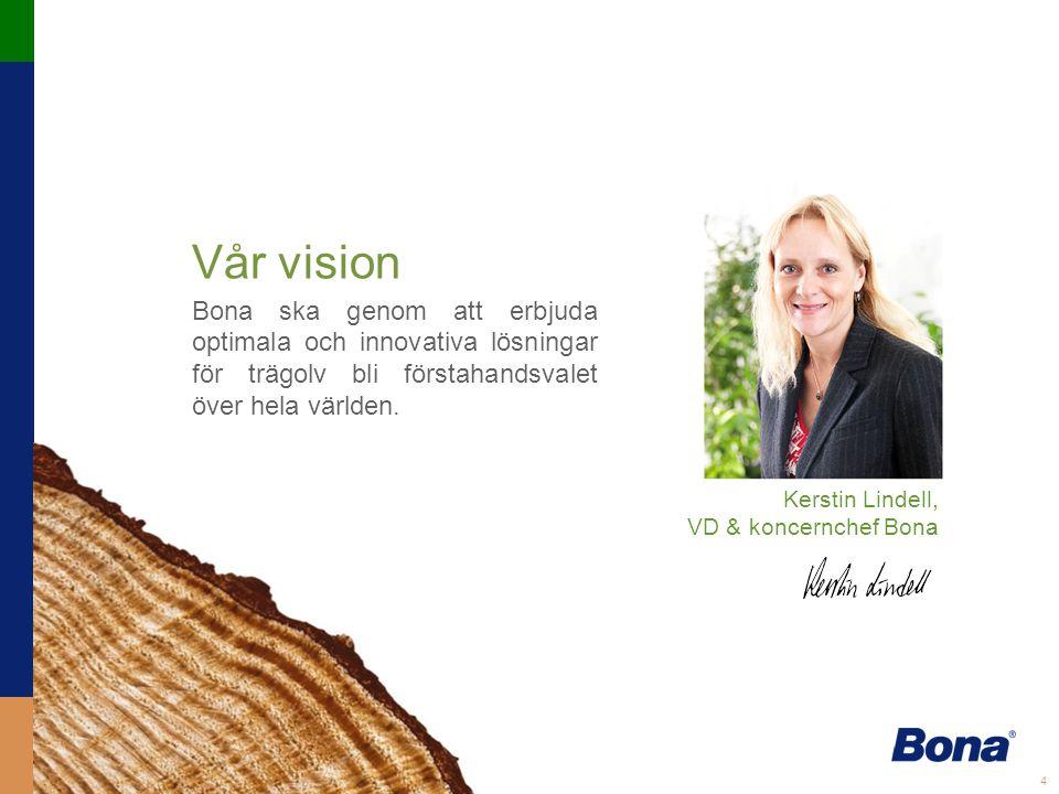 4 Vår vision Bona ska genom att erbjuda optimala och innovativa lösningar för trägolv bli förstahandsvalet över hela världen.