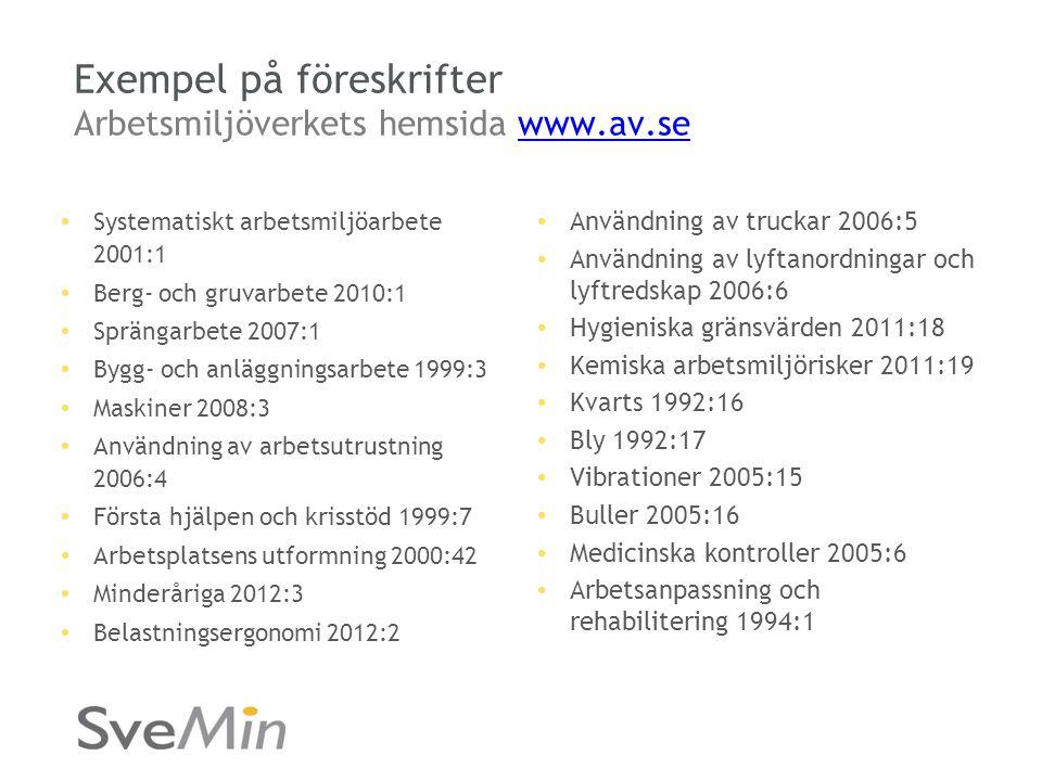 Exempel på föreskrifter Arbetsmiljöverkets hemsida www.av.sewww.av.se • Systematiskt arbetsmiljöarbete 2001:1 • Berg- och gruvarbete 2010:1 • Sprängarbete 2007:1 • Bygg- och anläggningsarbete 1999:3 • Maskiner 2008:3 • Användning av arbetsutrustning 2006:4 • Första hjälpen och krisstöd 1999:7 • Arbetsplatsens utformning 2000:42 • Minderåriga 2012:3 • Belastningsergonomi 2012:2 • Användning av truckar 2006:5 • Användning av lyftanordningar och lyftredskap 2006:6 • Hygieniska gränsvärden 2011:18 • Kemiska arbetsmiljörisker 2011:19 • Kvarts 1992:16 • Bly 1992:17 • Vibrationer 2005:15 • Buller 2005:16 • Medicinska kontroller 2005:6 • Arbetsanpassning och rehabilitering 1994:1
