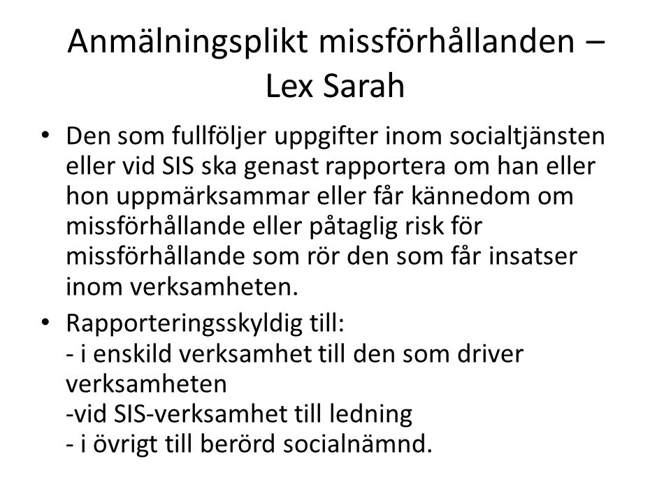 Anmälningsplikt missförhållanden – Lex Sarah • Den som fullföljer uppgifter inom socialtjänsten eller vid SIS ska genast rapportera om han eller hon u