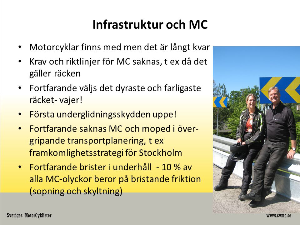 Infrastruktur och MC • Motorcyklar finns med men det är långt kvar • Krav och riktlinjer för MC saknas, t ex då det gäller räcken • Fortfarande väljs